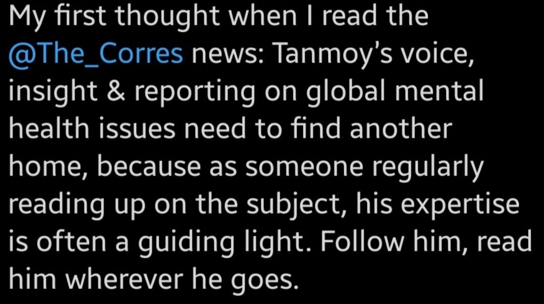"""A tweet from a reader saying: """"Tanmoy's insight and reporting on global mental health issues needs to find a new home. Follow him, read him wherever he goes."""""""